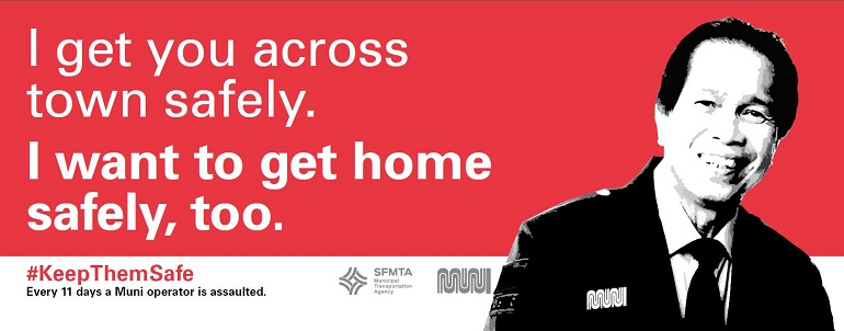 "An advertisement image showing a male Muni operator alongside the text, ""I get you across town safely. I wanted to get home safely, too. #KeepThemSafe. Every 11 days a Muni operator is assaulted"