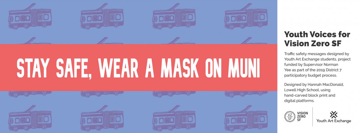 Image Title: Stay Safe. Wear a Mask on Muni. Image shows buses. Side message says: Youth Voices for Vision Zero SF. Traffic safety messages designed by Youth Art Exchange students, project funded by Supervisor Norman Yee as part of the 2019 District 7 participatory budget process. Designed by Hannah MacDonald, Lowell High School using cyanotype, hand-carved block print, and digital platforms. Vision Zero logo. Youth Art Exchange Logo