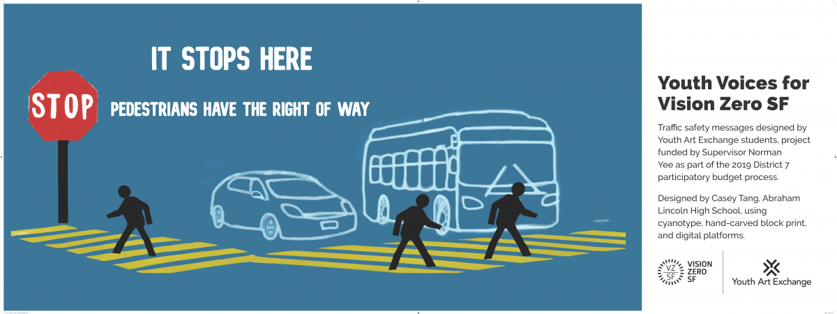 Image Title: It Stops Here. Pedestrians have right of way. Image shows car and bus at stop sign with pedestrians in crosswalk. Side message says: Youth Voices for Vision Zero SF. Traffic safety messages designed by Youth Art Exchange students, project funded by Supervisor Norman Yee as part of the 2019 District 7 participatory budget process. Designed by Casey Tang, Abraham Lincoln High School using cyanotype, hand-carved block print, and digital platforms. Vision Zero logo. Youth Art Exchange Logo