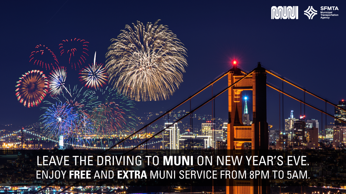 Leave the driving to Muni on New Year's Eve. Enjoy Free and Extra Muni service from 8 pm to 5 am.