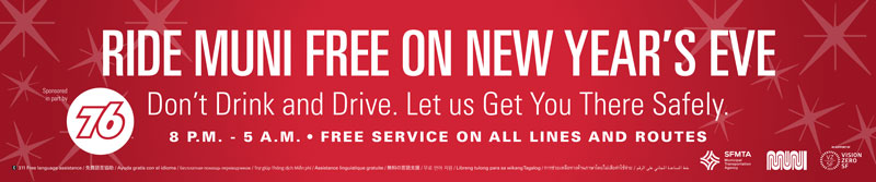 Ride Muni free on New Year's Eve. Don't drink and drive let us get you there safely, 8 p.m. to 5 a.m. - Free service on all lines and routes.