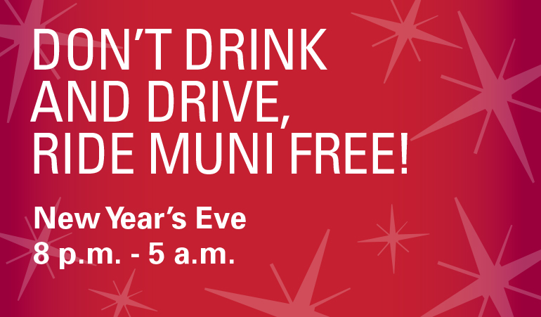 Graphic with text dont drink and drive let Muni get you there safely, free service 8 pm to 5 am New Years Eve